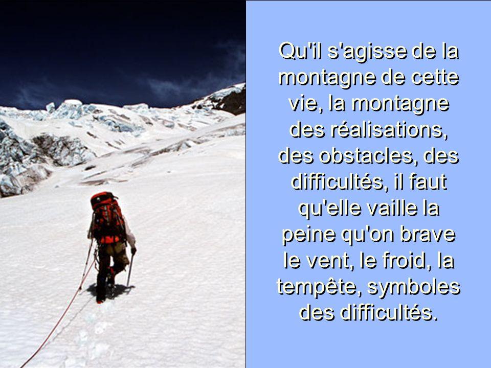 Qu'il s'agisse de la montagne de cette vie, la montagne des réalisations, des obstacles, des difficultés, il faut qu'elle vaille la peine qu'on brave