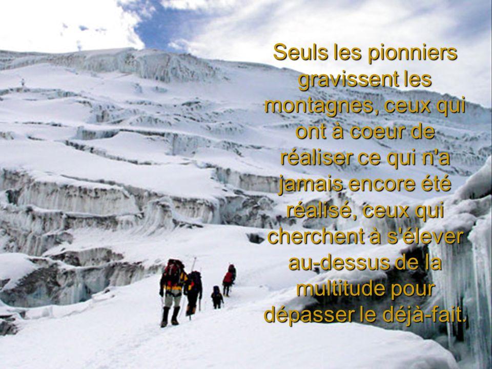 Seuls les pionniers gravissent les montagnes, ceux qui ont à coeur de réaliser ce qui n'a jamais encore été réalisé, ceux qui cherchent à s'élever au-