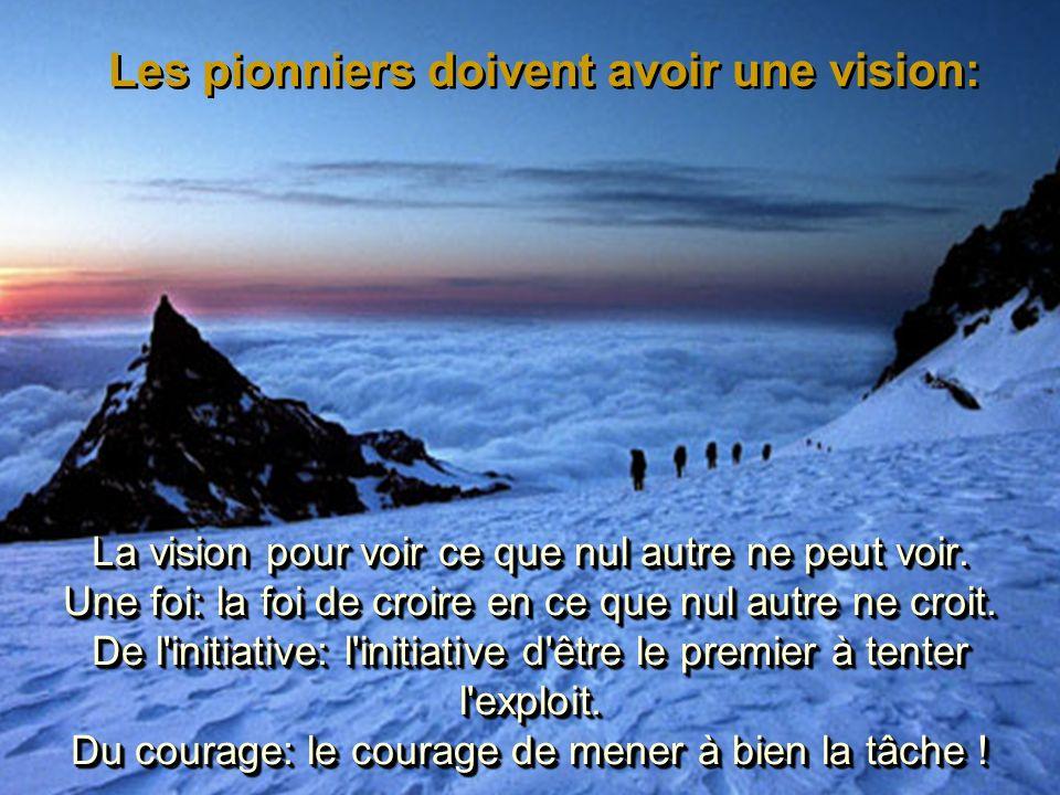 La vision pour voir ce que nul autre ne peut voir. Une foi: la foi de croire en ce que nul autre ne croit. De l'initiative: l'initiative d'être le pre