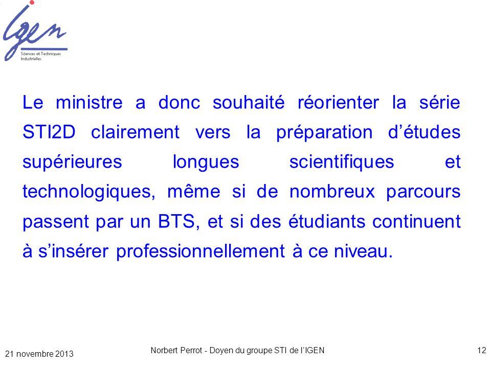21 novembre 2013 Norbert Perrot - Doyen du groupe STI de lIGEN12 Le ministre a donc souhaité réorienter la série STI2D clairement vers la préparation