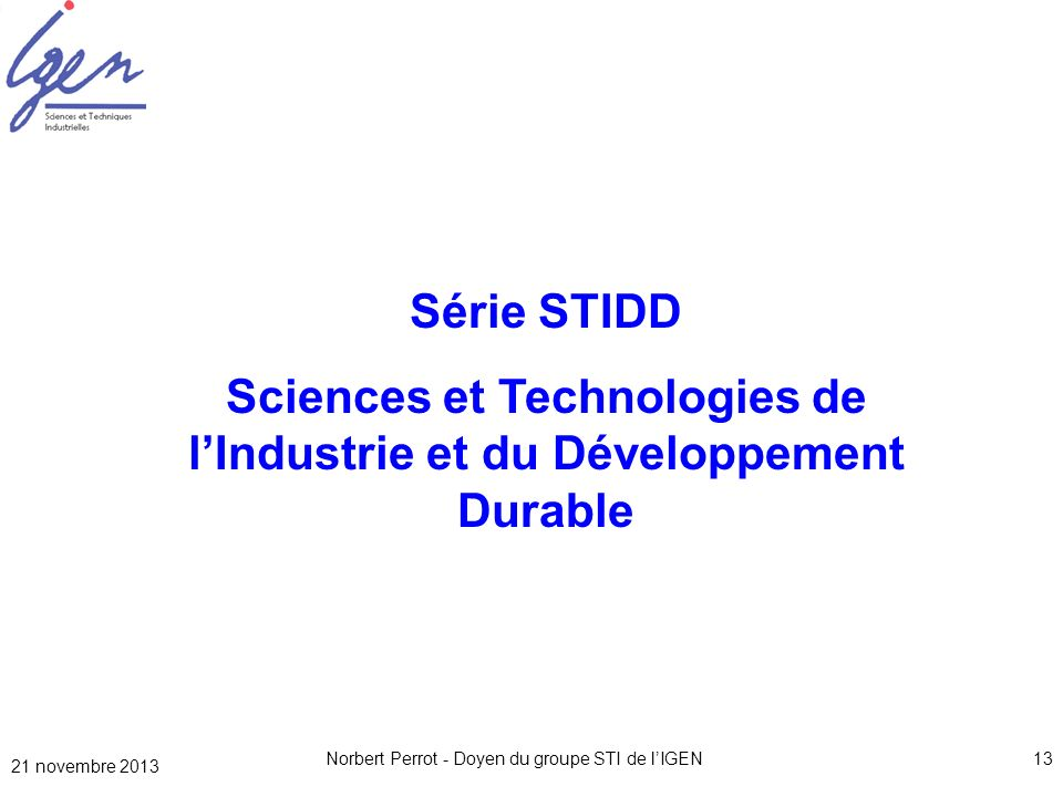Norbert Perrot - Doyen du groupe STI de lIGEN13 Série STIDD Sciences et Technologies de lIndustrie et du Développement Durable 21 novembre 2013
