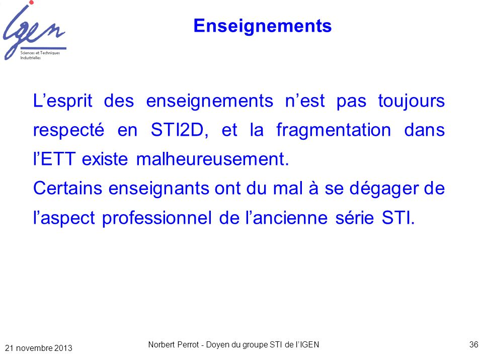 21 novembre 2013 Norbert Perrot - Doyen du groupe STI de lIGEN36 Enseignements Lesprit des enseignements nest pas toujours respecté en STI2D, et la fr