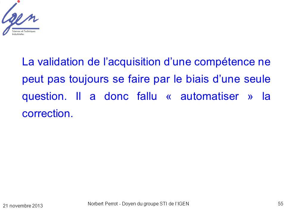 21 novembre 2013 Norbert Perrot - Doyen du groupe STI de lIGEN55 La validation de lacquisition dune compétence ne peut pas toujours se faire par le bi