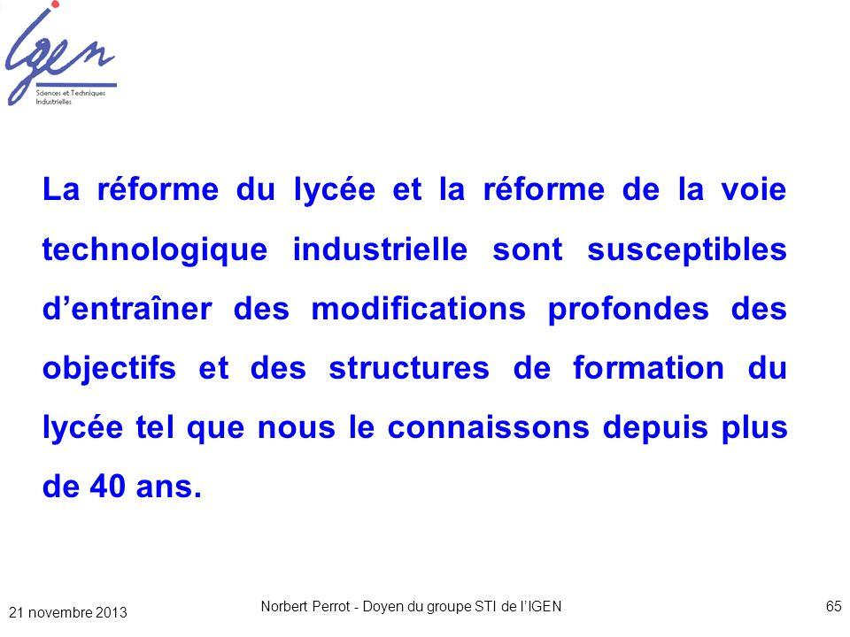 21 novembre 2013 Norbert Perrot - Doyen du groupe STI de lIGEN65 La réforme du lycée et la réforme de la voie technologique industrielle sont suscepti