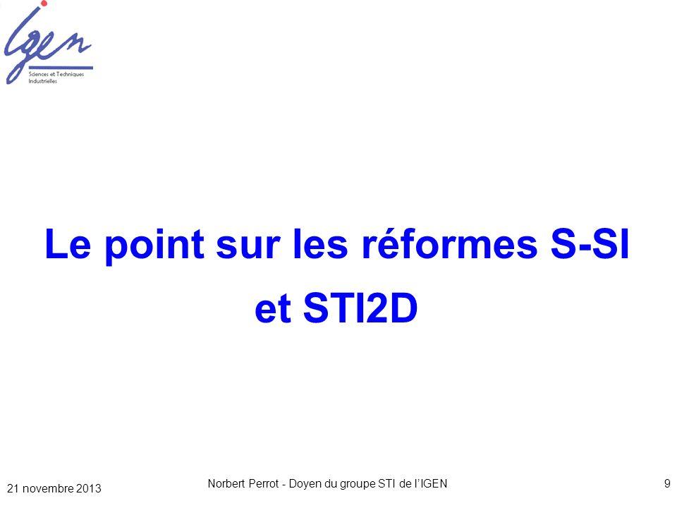 21 novembre 2013 Norbert Perrot - Doyen du groupe STI de lIGEN9 Le point sur les réformes S-SI et STI2D