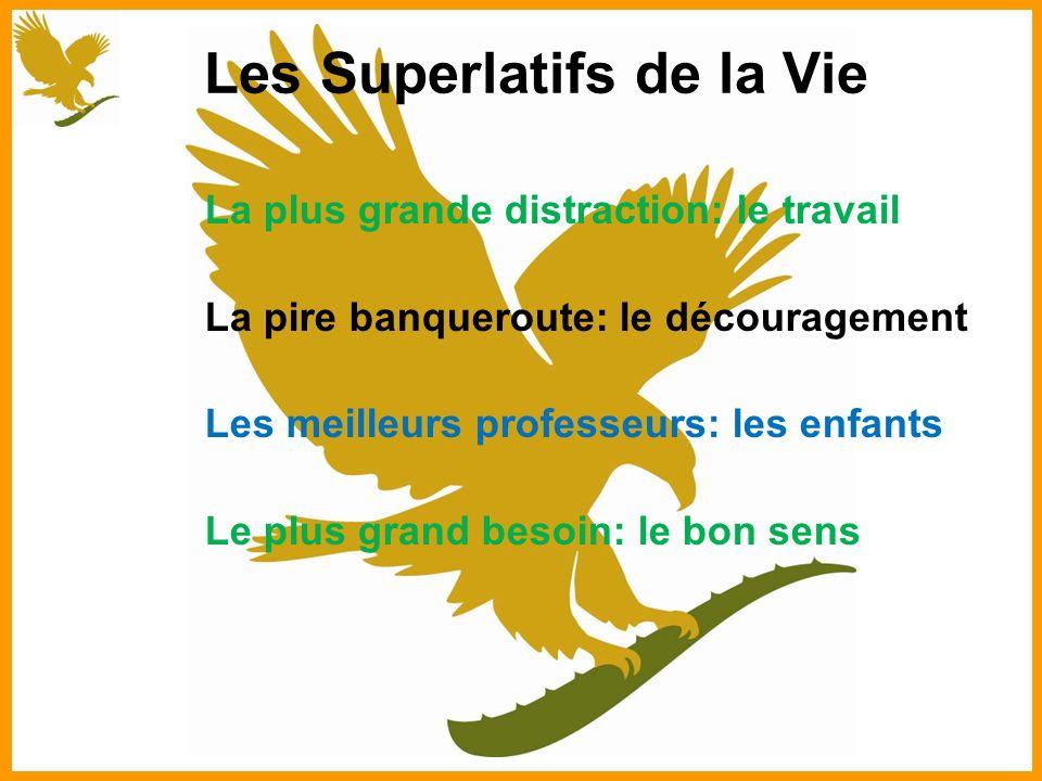 Les Superlatifs de la Vie La plus grande distraction: le travail La pire banqueroute: le découragement Les meilleurs professeurs: les enfants Le plus grand besoin: le bon sens