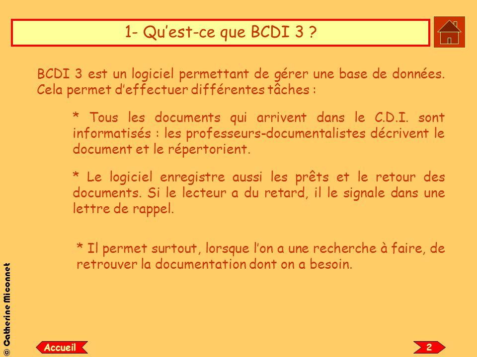 © Catherine Miconnet 1- Quest-ce que BCDI 3 ? BCDI 3 est un logiciel permettant de gérer une base de données. Cela permet deffectuer différentes tâche