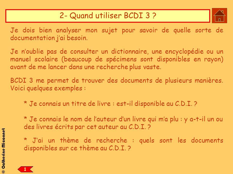 © Catherine Miconnet 2- Quand utiliser BCDI 3 ? Je dois bien analyser mon sujet pour savoir de quelle sorte de documentation jai besoin. Je noublie pa