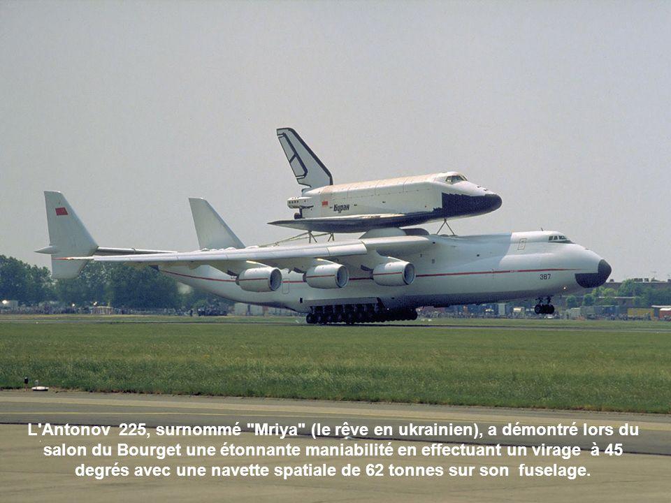 L Antonov 225, surnommé Mriya (le rêve en ukrainien), a démontré lors du salon du Bourget une étonnante maniabilité en effectuant un virage à 45 degrés avec une navette spatiale de 62 tonnes sur son fuselage.