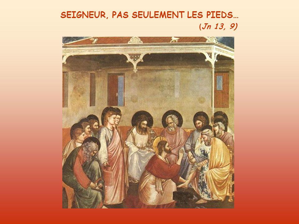 SEIGNEUR, PAS SEULEMENT LES PIEDS… ( Jn 13, 9)