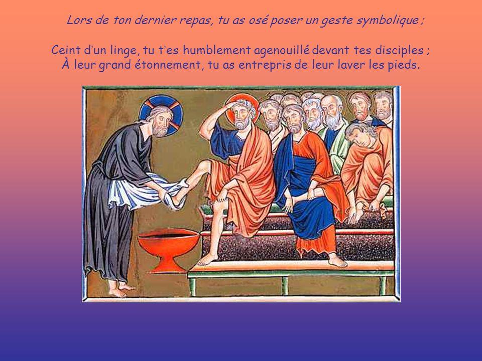 Lors de ton dernier repas, tu as osé poser un geste symbolique ; Ceint d un linge, tu t es humblement agenouillé devant tes disciples ; À leur grand étonnement, tu as entrepris de leur laver les pieds.