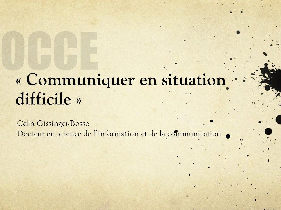 « Communiquer en situation difficile » Célia Gissinger-Bosse Docteur en science de linformation et de la communication