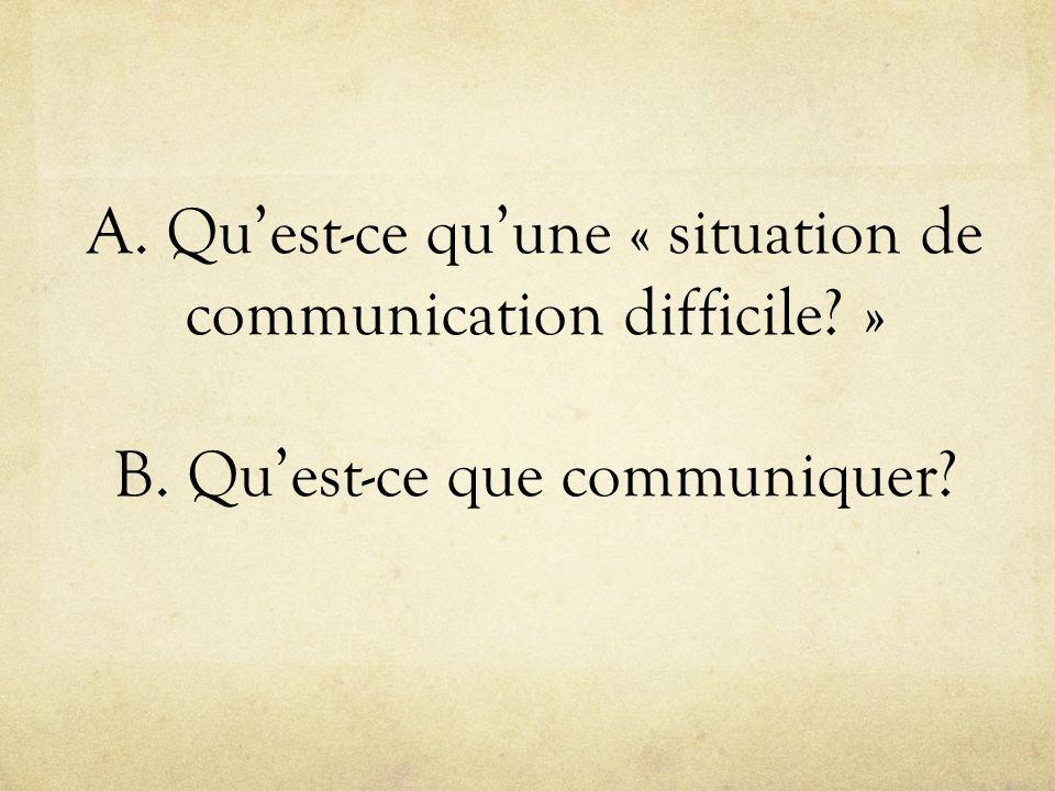 A. Quest-ce quune « situation de communication difficile? » B. Quest-ce que communiquer?