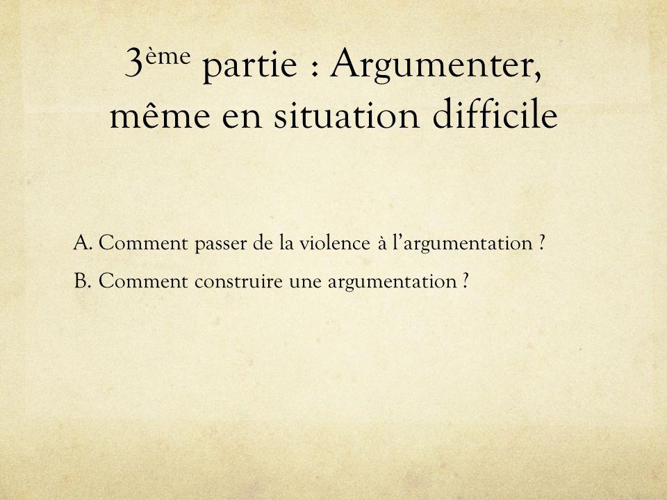 3 ème partie : Argumenter, même en situation difficile A.Comment passer de la violence à largumentation ? B.Comment construire une argumentation ?