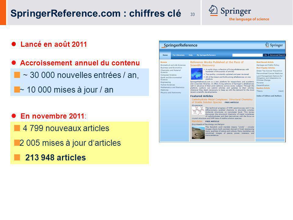 33 SpringerReference.com : chiffres clé Accroissement annuel du contenu : ~ 30 000 nouvelles entrées / an, ~ 10 000 mises à jour / an 4 799 nouveaux articles 2 005 mises à jour darticles 213 948 articles En novembre 2011: Lancé en août 2011