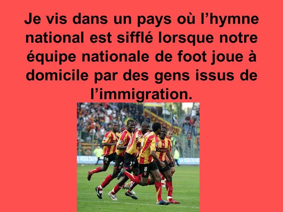 Je vis dans un pays où lhymne national est sifflé lorsque notre équipe nationale de foot joue à domicile par des gens issus de limmigration.