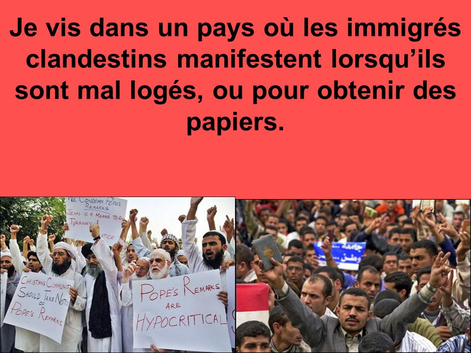 Je vis dans un pays où les immigrés clandestins manifestent lorsquils sont mal logés, ou pour obtenir des papiers.