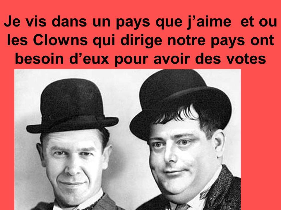 Je vis dans un pays que jaime et ou les Clowns qui dirige notre pays ont besoin deux pour avoir des votes