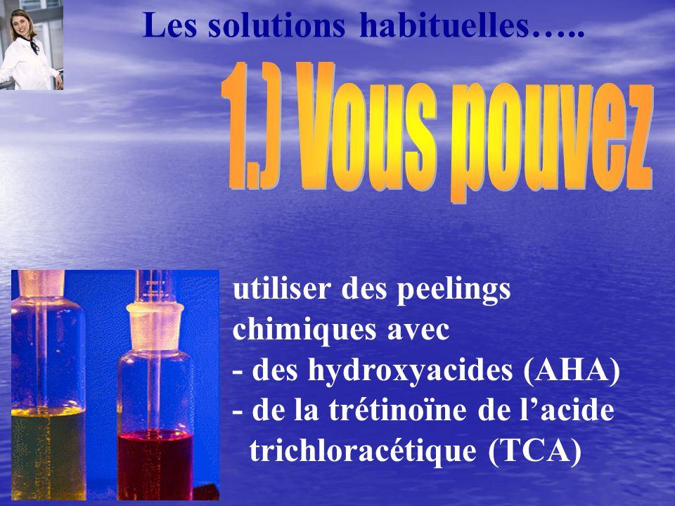 utiliser des peelings chimiques avec - des hydroxyacides (AHA) - de la trétinoïne de lacide trichloracétique (TCA) Les solutions habituelles…..
