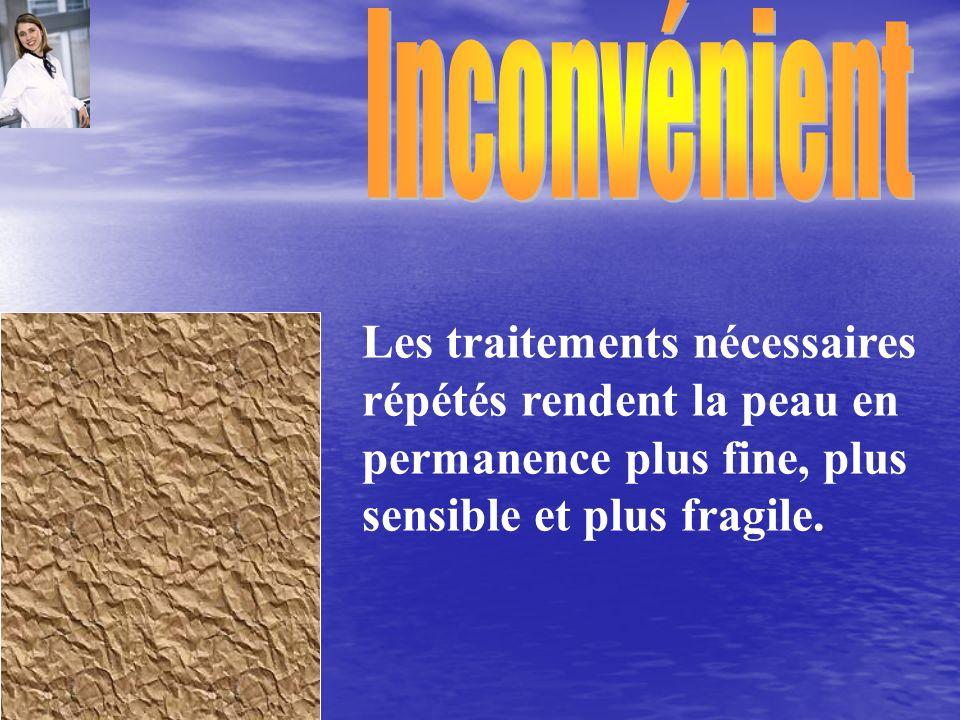 Les traitements nécessaires répétés rendent la peau en permanence plus fine, plus sensible et plus fragile.