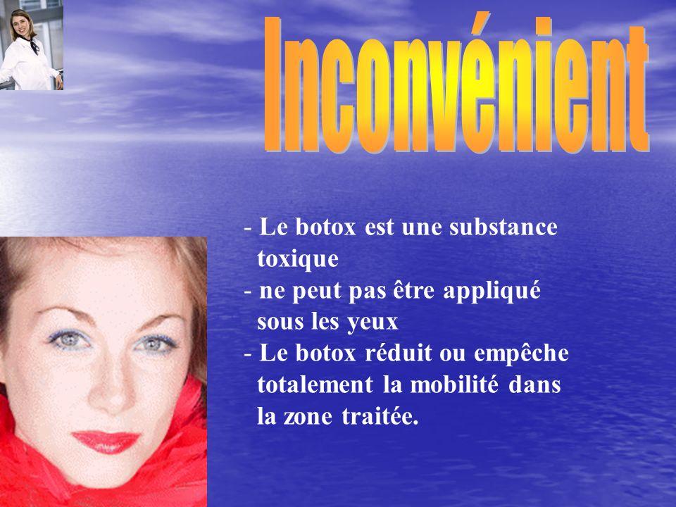 - Le botox est une substance toxique - ne peut pas être appliqué sous les yeux - Le botox réduit ou empêche totalement la mobilité dans la zone traité