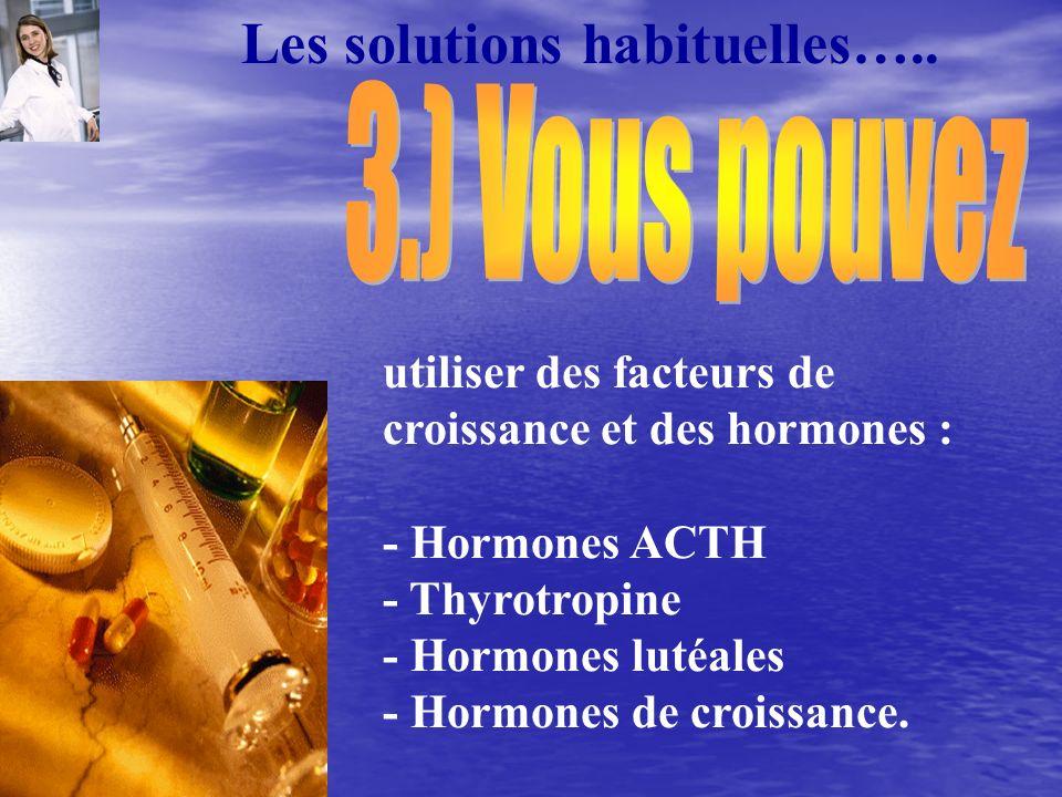 Les solutions habituelles….. utiliser des facteurs de croissance et des hormones : - Hormones ACTH - Thyrotropine - Hormones lutéales - Hormones de cr
