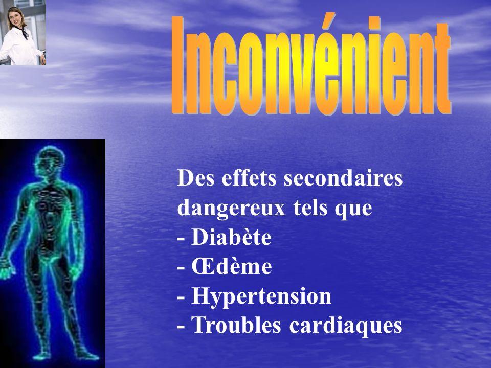 Des effets secondaires dangereux tels que - Diabète - Œdème - Hypertension - Troubles cardiaques