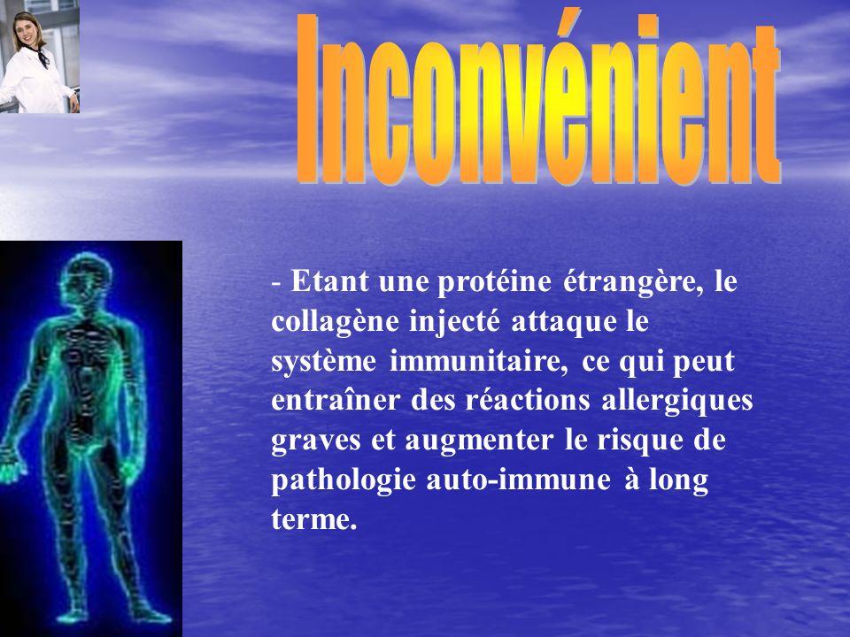 - Etant une protéine étrangère, le collagène injecté attaque le système immunitaire, ce qui peut entraîner des réactions allergiques graves et augment