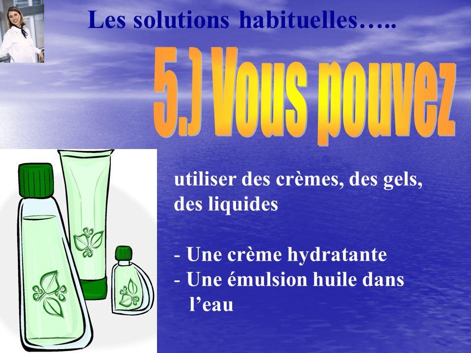 utiliser des crèmes, des gels, des liquides - Une crème hydratante - Une émulsion huile dans leau Les solutions habituelles…..