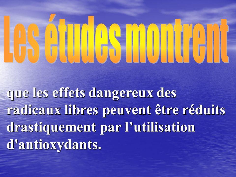 que les effets dangereux des radicaux libres peuvent être réduits drastiquement par lutilisation d'antioxydants.