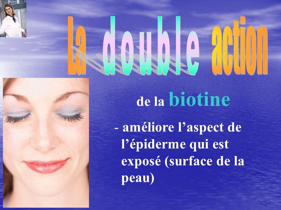 - améliore laspect de lépiderme qui est exposé (surface de la peau) de la biotine