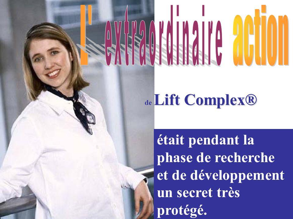 Lift Complex® de Lift Complex® était pendant la phase de recherche et de développement un secret très protégé.
