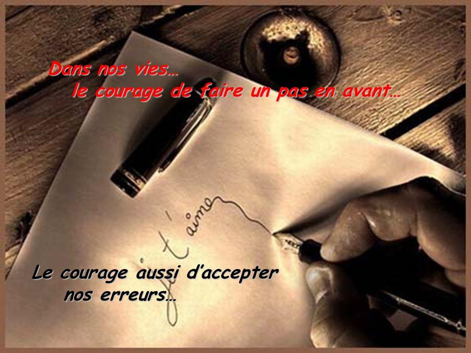 Le courage, ce courage qui nous manque à tous le courage de se battre, le courage de vivre.. le courage daffronter les tempêtes dans nos cœurs…