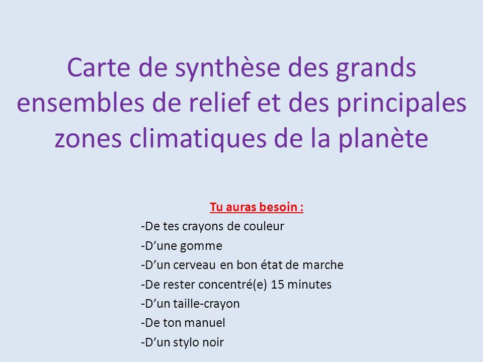 Carte de synthèse des grands ensembles de relief et des principales zones climatiques de la planète Tu auras besoin : -De tes crayons de couleur -Dune gomme -Dun cerveau en bon état de marche -De rester concentré(e) 15 minutes -Dun taille-crayon -De ton manuel -Dun stylo noir