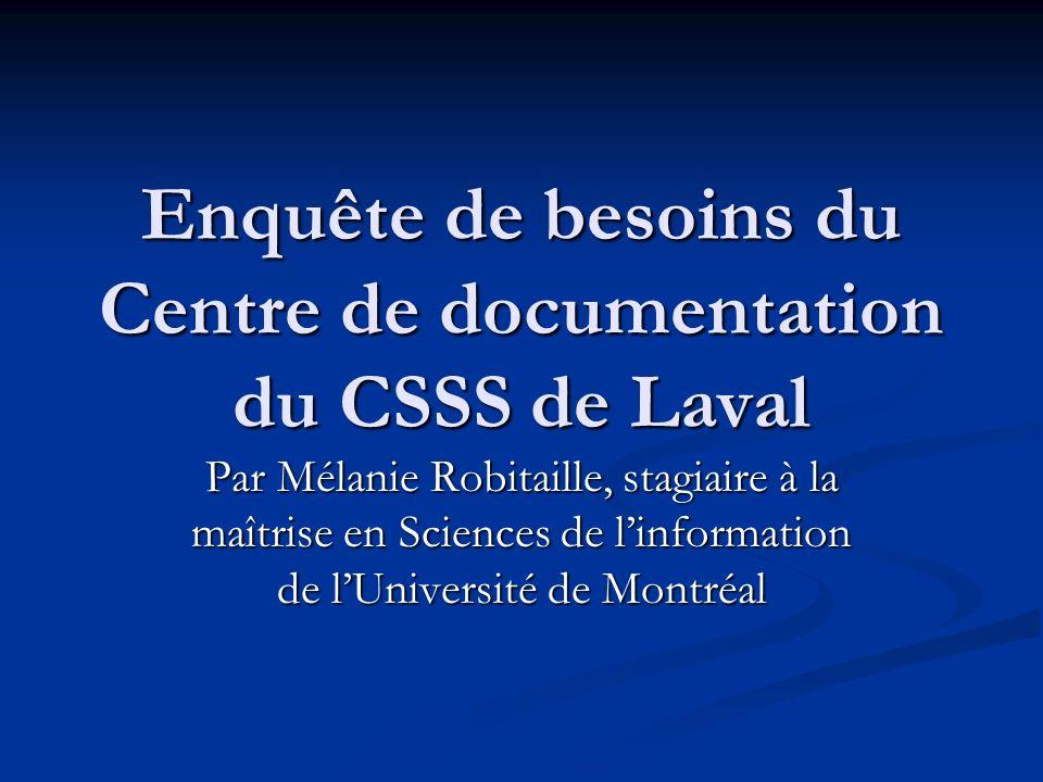 Enquête de besoins du Centre de documentation du CSSS de Laval Par Mélanie Robitaille, stagiaire à la maîtrise en Sciences de linformation de lUnivers