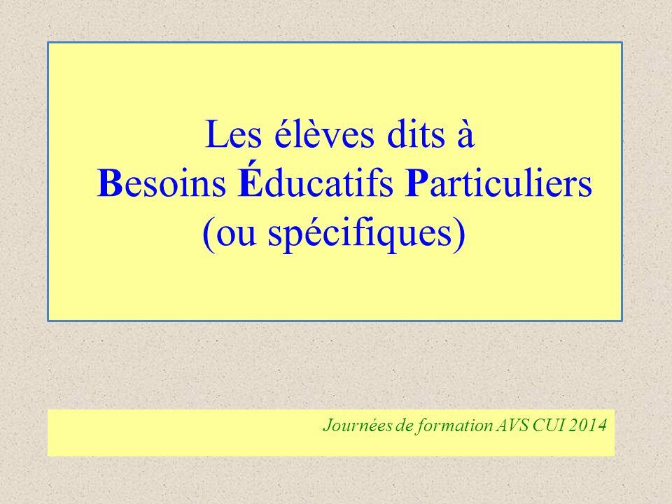 Les élèves dits à Besoins Éducatifs Particuliers (ou spécifiques) Journées de formation AVS CUI 2014
