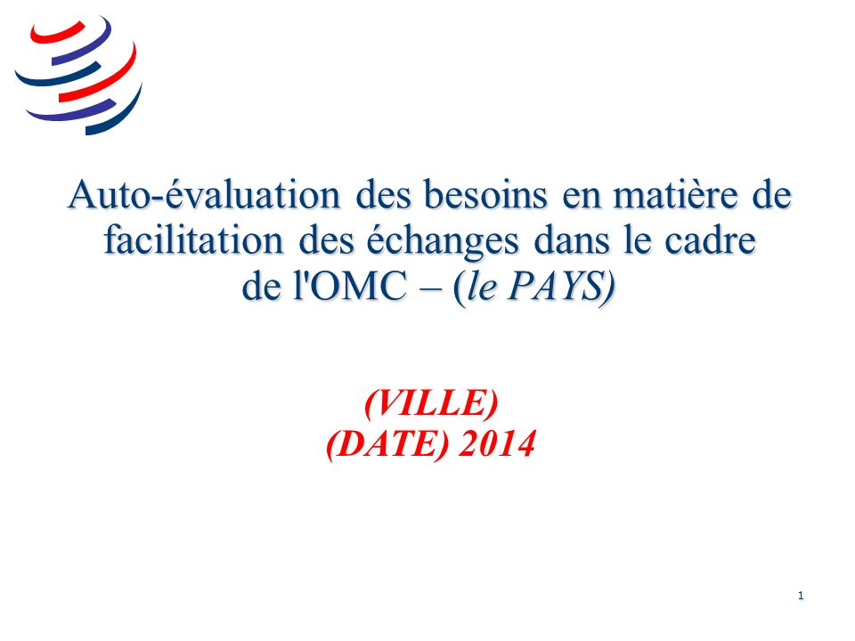 1 Auto-évaluation des besoins en matière de facilitation des échanges dans le cadre de l OMC – (le PAYS) (VILLE) (DATE) 2014