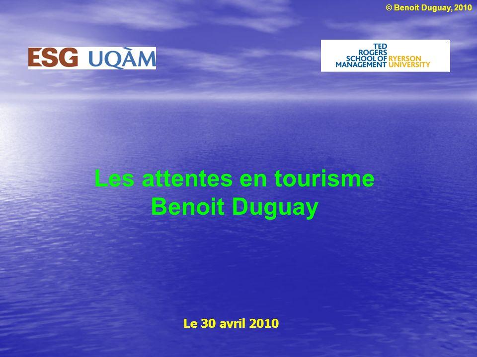 © Benoit Duguay, 2010 Les attentes en tourisme Benoit Duguay Le 30 avril 2010