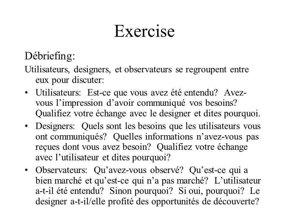 Exercise Rôles: Utilisateurs: répondre aux questions des designers – communiquer leurs besoins Designers: Découvrir les besoins des utilisateurs Observateurs: Silencieusement prendre note des échanges entre utilisateurs et designers.