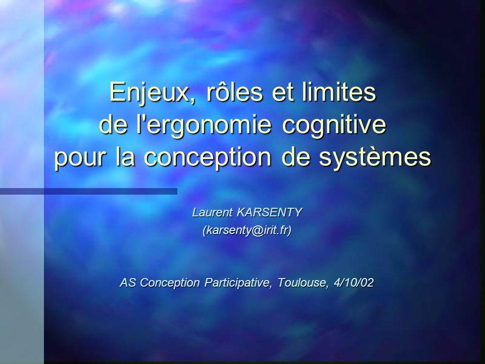 Enjeux, rôles et limites de l ergonomie cognitive pour la conception de systèmes Laurent KARSENTY (karsenty@irit.fr) AS Conception Participative, Toulouse, 4/10/02