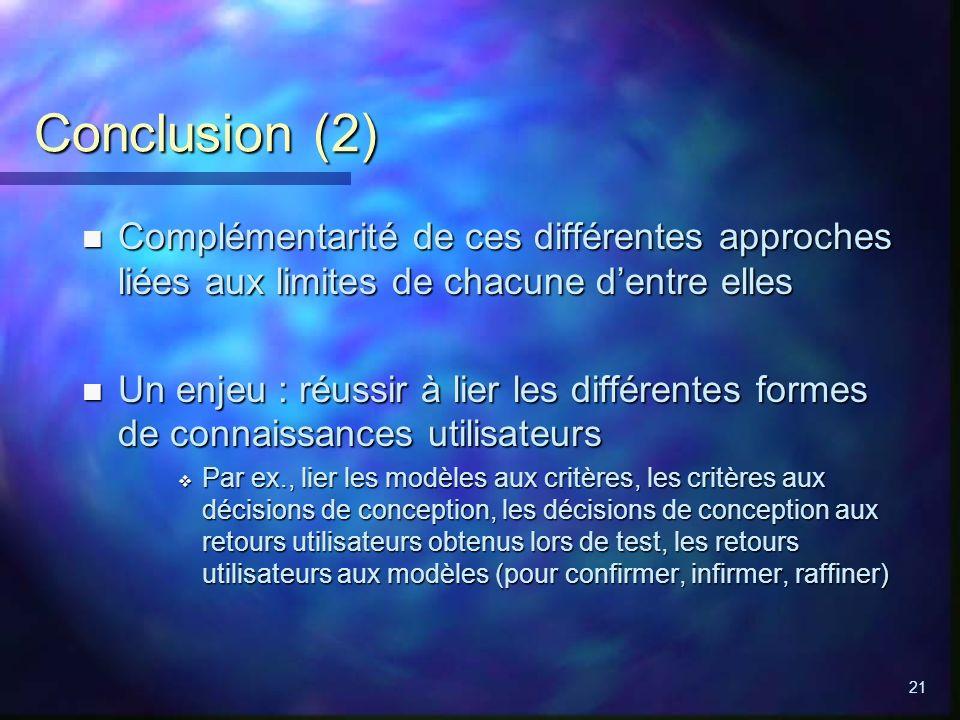 21 Conclusion (2) n Complémentarité de ces différentes approches liées aux limites de chacune dentre elles n Un enjeu : réussir à lier les différentes formes de connaissances utilisateurs Par ex., lier les modèles aux critères, les critères aux décisions de conception, les décisions de conception aux retours utilisateurs obtenus lors de test, les retours utilisateurs aux modèles (pour confirmer, infirmer, raffiner) Par ex., lier les modèles aux critères, les critères aux décisions de conception, les décisions de conception aux retours utilisateurs obtenus lors de test, les retours utilisateurs aux modèles (pour confirmer, infirmer, raffiner)