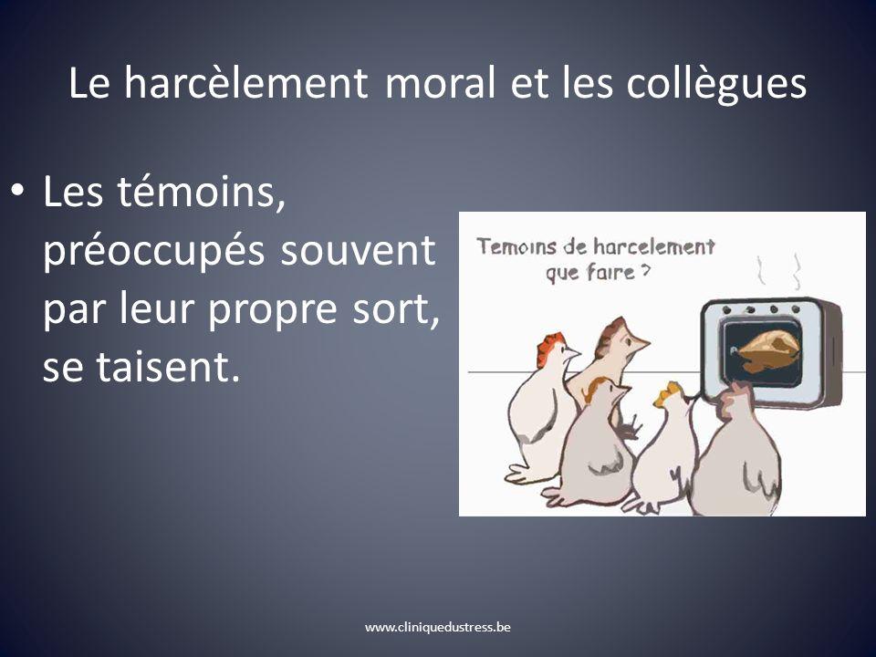 www.cliniquedustress.be Le harcèlement moral et les collègues Les témoins, préoccupés souvent par leur propre sort, se taisent.