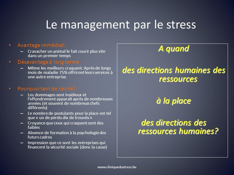 www.cliniquedustress.be Le management par le stress Avantage immédiat: – Cravacher un animal le fait courir plus vite dans un premier temps Désavantag