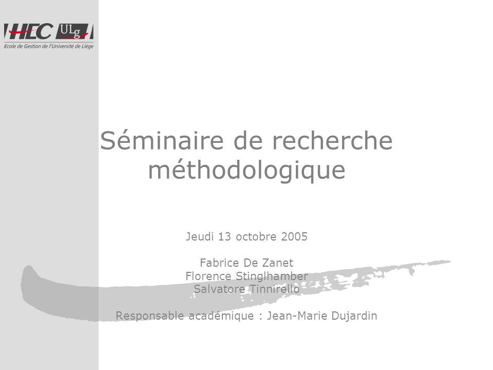 Séminaire de recherche méthodologique Jeudi 13 octobre 2005 Fabrice De Zanet Florence Stinglhamber Salvatore Tinnirello Responsable académique : Jean-Marie Dujardin
