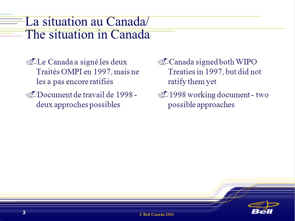© Bell Canada 2001 3 La situation au Canada/ The situation in Canada.Le Canada a signé les deux Traités OMPI en 1997, mais ne les a pas encore ratifiés.Document de travail de 1998 - deux approches possibles.Canada signed both WIPO Treaties in 1997, but did not ratify them yet.1998 working document - two possible approaches