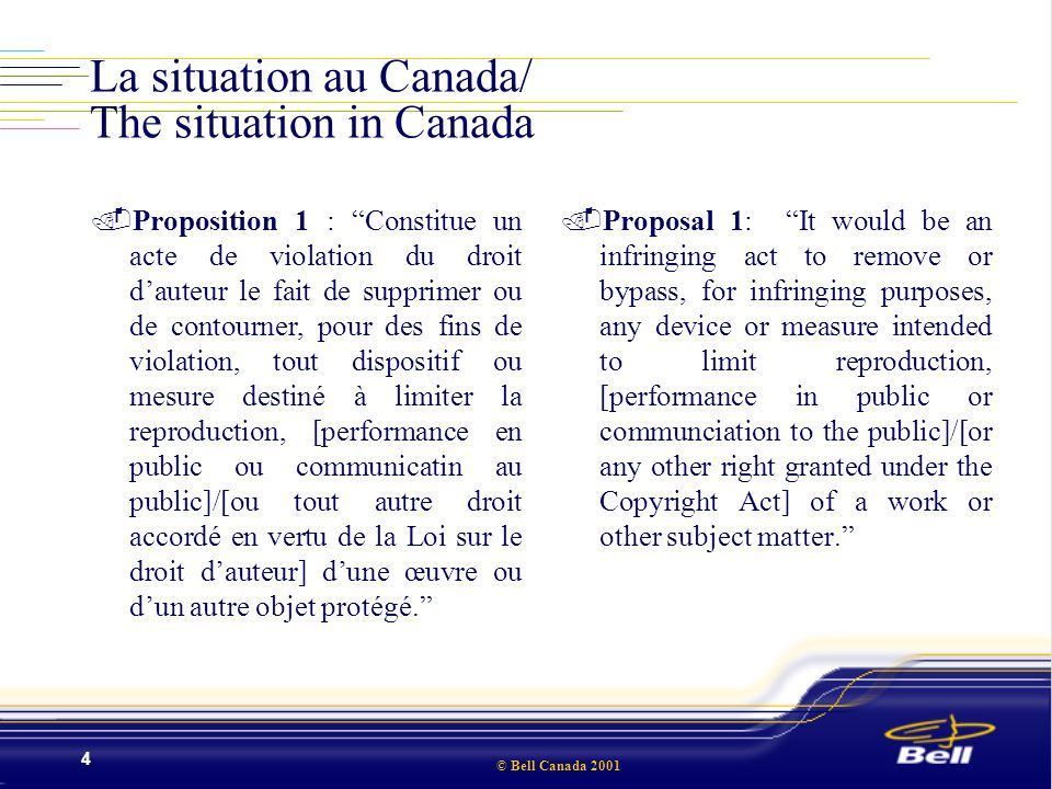 © Bell Canada 2001 4 La situation au Canada/ The situation in Canada.Proposition 1 : Constitue un acte de violation du droit dauteur le fait de supprimer ou de contourner, pour des fins de violation, tout dispositif ou mesure destiné à limiter la reproduction, [performance en public ou communicatin au public]/[ou tout autre droit accordé en vertu de la Loi sur le droit dauteur] dune œuvre ou dun autre objet protégé..Proposal 1: It would be an infringing act to remove or bypass, for infringing purposes, any device or measure intended to limit reproduction, [performance in public or communciation to the public]/[or any other right granted under the Copyright Act] of a work or other subject matter.