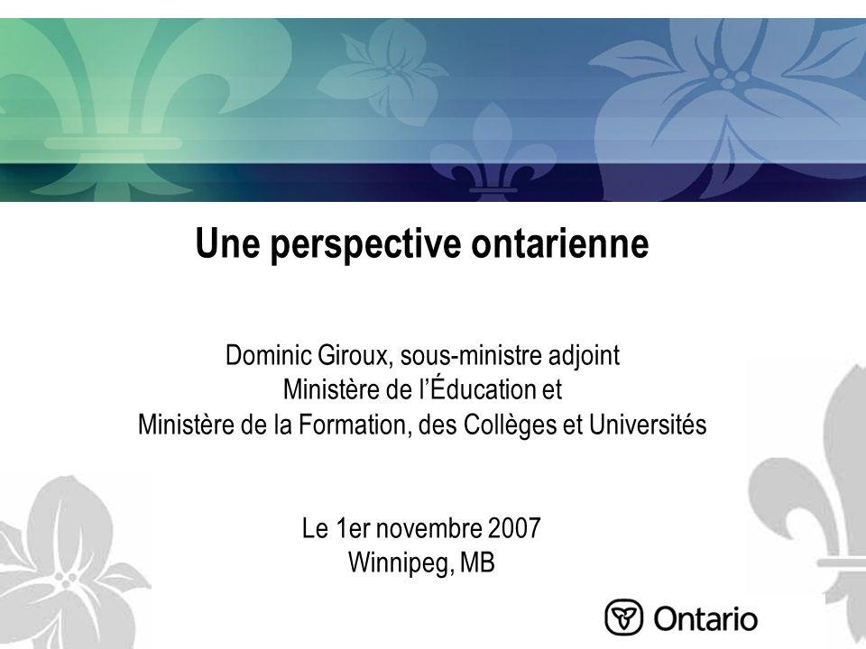 Une perspective ontarienne Dominic Giroux, sous-ministre adjoint Ministère de lÉducation et Ministère de la Formation, des Collèges et Universités Le