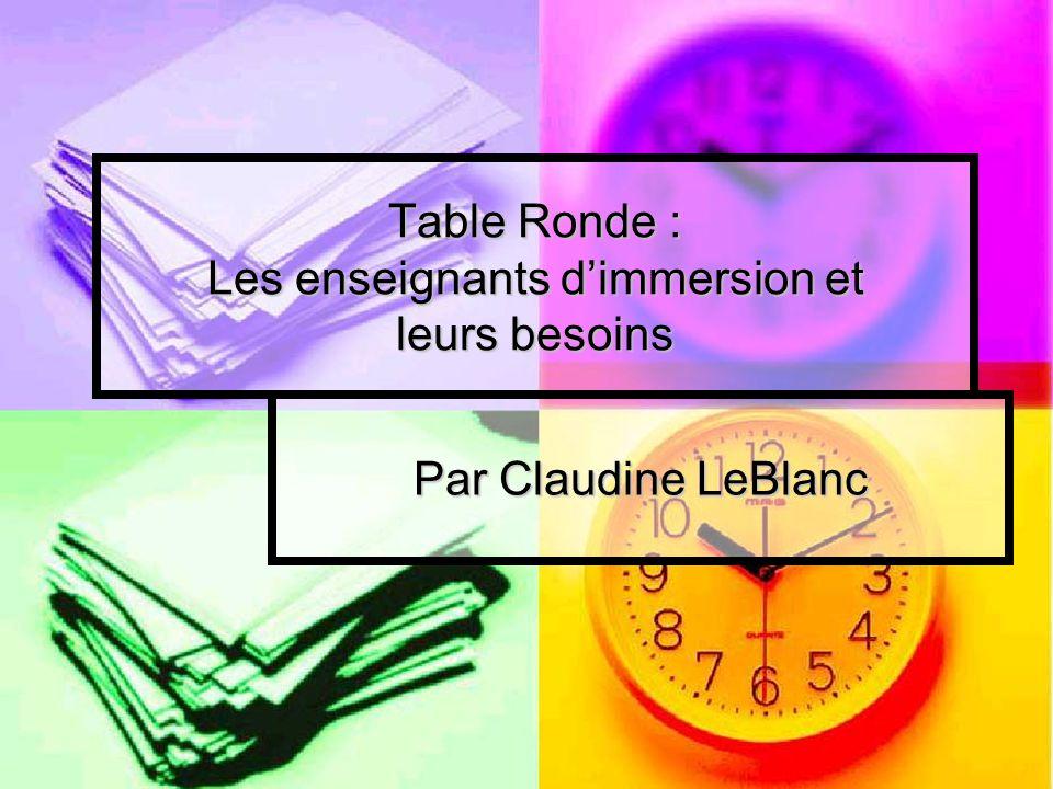 Table Ronde : Les enseignants dimmersion et leurs besoins Par Claudine LeBlanc