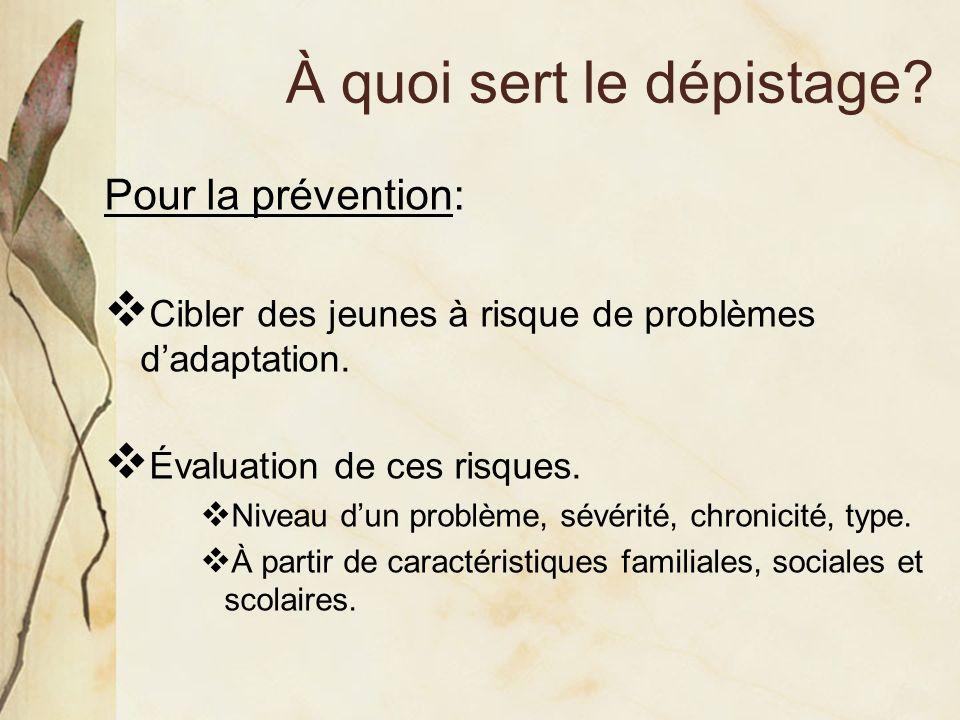 À quoi sert le dépistage? Pour la prévention: Cibler des jeunes à risque de problèmes dadaptation. Évaluation de ces risques. Niveau dun problème, sév