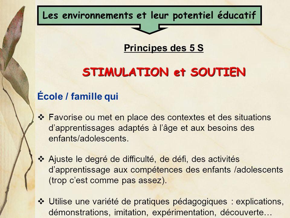 Principes des 5 S STIMULATION et SOUTIEN École / famille qui Favorise ou met en place des contextes et des situations dapprentissages adaptés à lâge e